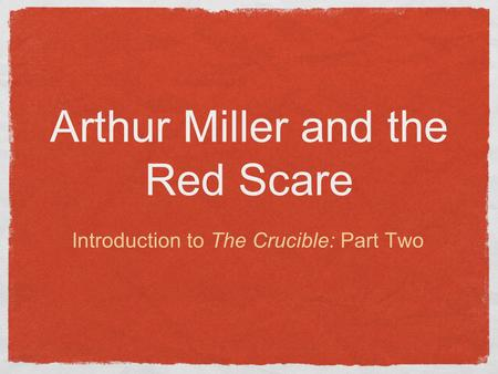 Arthur Miller and the Red Scare Introduction to The Crucible: Part Two.