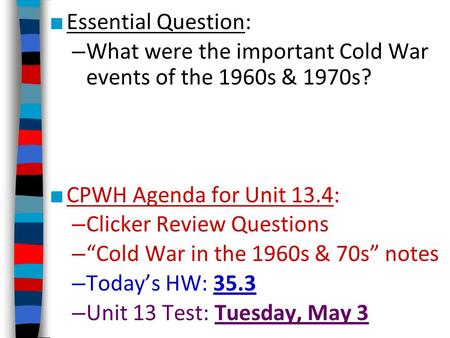 "■ Essential Question: – What were the important Cold War events of the 1960s & 1970s? ■ CPWH Agenda for Unit 13.4: – Clicker Review Questions – ""Cold War."