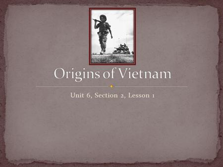 Origins of Vietnam Unit 6, Section 2, Lesson 1.