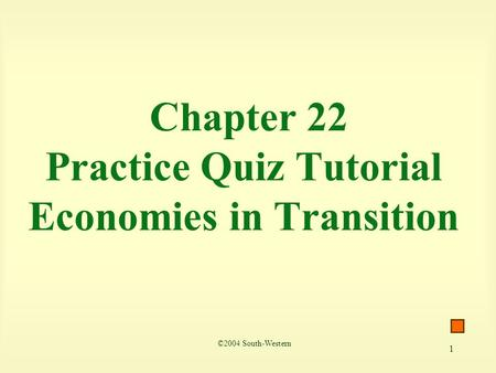 1 Chapter 22 Practice Quiz Tutorial Economies in Transition ©2004 South-Western.