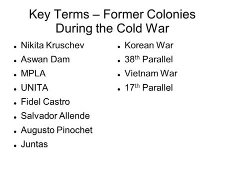 Key Terms – Former Colonies During the Cold War Nikita Kruschev Aswan Dam MPLA UNITA Fidel Castro Salvador Allende Augusto Pinochet Juntas Korean War 38.