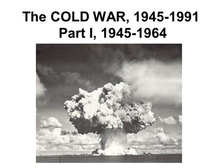 The COLD WAR, 1945-1991 Part I, 1945-1964. Causes of the Cold War: 1.Sovietization, 1944-48 A.Stalin's security concerns B.Ideological goals 2. Truman.
