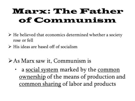 Marx: The Father of Communism  He believed that economics determined whether a society rose or fell  His ideas are based off of socialism  As Marx saw.