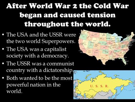 After World War 2 the Cold War began and caused tension throughout the world. The USA and the USSR were the two world Superpowers. The USA was a capitalist.