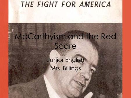 McCarthyism and the Red Scare Junior English Mrs. Billings.
