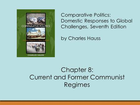 Comparative Politics: Domestic Responses to Global Challenges, Seventh Edition by Charles Hauss Chapter 8: Current and Former Communist Regimes.