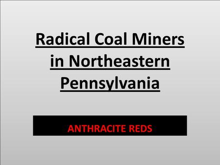 Radical Coal Miners in Northeastern Pennsylvania ANTHRACITE REDS.