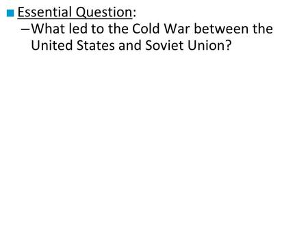 Essential Question: What led to the Cold War between the United States and Soviet Union?