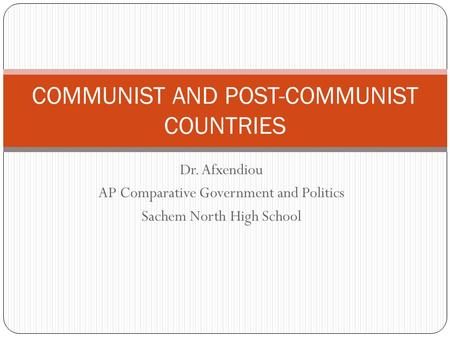 Dr. Afxendiou AP Comparative Government and Politics Sachem North High School COMMUNIST AND POST-COMMUNIST COUNTRIES.
