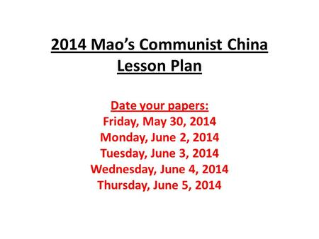 2014 Mao's Communist China Lesson Plan Date your papers: Friday, May 30, 2014 Monday, June 2, 2014 Tuesday, June 3, 2014 Wednesday, June 4, 2014 Thursday,