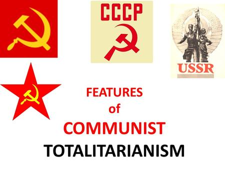 "FEATURES of COMMUNIST TOTALITARIANISM. Take notes As you listen and read, fill out the table ""Key Traits of Communist Totalitarianism"" using examples."