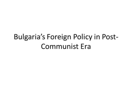 Bulgaria's Foreign Policy in Post- Communist Era.