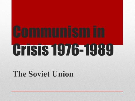 Communism in Crisis 1976-1989 The Soviet Union.