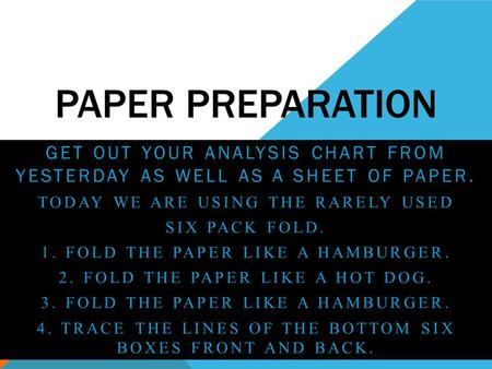 PAPER PREPARATION GET OUT YOUR ANALYSIS CHART FROM YESTERDAY AS WELL AS A SHEET OF PAPER. TODAY WE ARE USING THE RARELY USED SIX PACK FOLD. 1. FOLD THE.