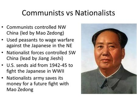 Communists vs Nationalists Communists controlled NW China (led by Mao Zedong) Used peasants to wage warfare against the Japanese in the NE Nationalist.