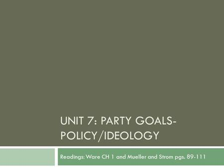 UNIT 7: PARTY GOALS- POLICY/IDEOLOGY Readings: Ware CH 1 and Mueller and Strom pgs. 89-111.
