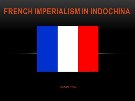 Michael Price FRENCH IMPERIALISM IN INDOCHINA. Core 1 Core 2 *Anything gold is hyperlinked throughout PowerPoint.
