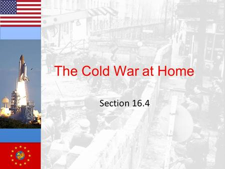"The Cold War at Home Section 16.4. Cold War and Culture Fighting in Korea ""lost"" of China ""Space Race"" Threat of nuclear weapons Spread of Communism into."