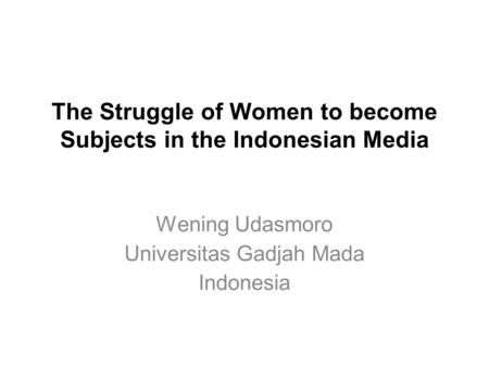 The Struggle of Women to become Subjects in the Indonesian Media Wening Udasmoro Universitas Gadjah Mada Indonesia.