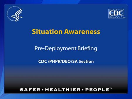 Situation Awareness Pre-Deployment Briefing CDC /PHPR/DEO/SA Section.