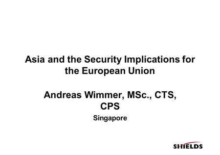 Asia and the Security Implications for the European Union Andreas Wimmer, MSc., CTS, CPS Singapore.