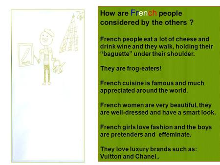 "How are French people considered by the others ? French people eat a lot of cheese and drink wine and they walk, holding their ""baguette"" under their shoulder."