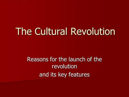 The Cultural Revolution Reasons for the launch of the revolution and its key features.