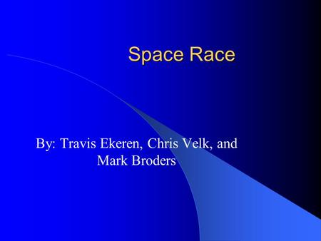 Space Race By: Travis Ekeren, Chris Velk, and Mark Broders.