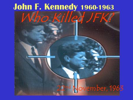 John F. Kennedy 1960-1963 Who Killed JFK? 22 nd November, 1963.