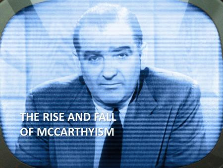 THE RISE AND FALL OF MCCARTHYISM. 1917-1920: FIRST RED SCARE The First Red Scare begins during World War I. The Bolshevik revolution in Russia and the.