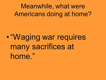 "Meanwhile, what were Americans doing at home? ""Waging war requires many sacrifices at home."""