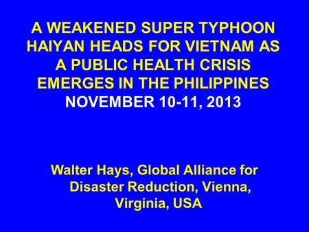 A WEAKENED SUPER TYPHOON HAIYAN HEADS FOR VIETNAM AS A PUBLIC HEALTH CRISIS EMERGES IN THE PHILIPPINES NOVEMBER 10-11, 2013 Walter Hays, Global Alliance.