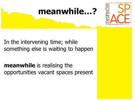 Meanwhile…? In the intervening time; while something else is waiting to happen meanwhile is realising the opportunities vacant spaces present.