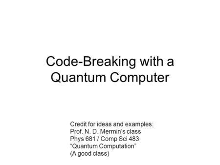 "Code-Breaking with a Quantum Computer Credit for ideas and examples: Prof. N. D. Mermin's class Phys 681 / Comp Sci 483 ""Quantum Computation"" (A good class)"