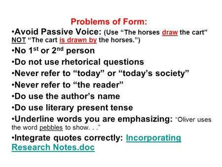 "Problems of Form: Avoid Passive Voice: (Use ""The horses draw the cart"" NOT ""The cart is drawn by the horses."") No 1 st or 2 nd person Do not use rhetorical."