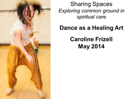 Sharing Spaces Exploring common ground in spiritual care Dance as a Healing Art Caroline Frizell May 2014.