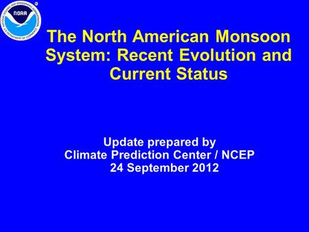 The North American Monsoon System: Recent Evolution and Current Status Update prepared by Climate Prediction Center / NCEP 24 September 2012.