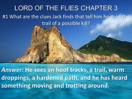 LORD OF THE FLIES CHAPTER 3 #1 What are the clues Jack finds that tell him he is on the trail of a possible kill? Answer: He sees an hoof tracks, a trail,