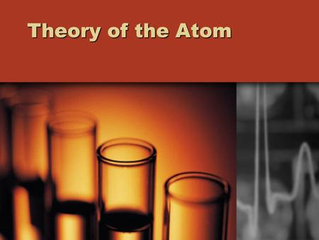 Theory of the Atom. Theory: Explanation based on repeated tests and observations.