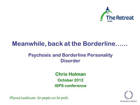 Meanwhile, back at the Borderline…… Psychosis and Borderline Personality Disorder Chris Holman October 2012 ISPS conference.