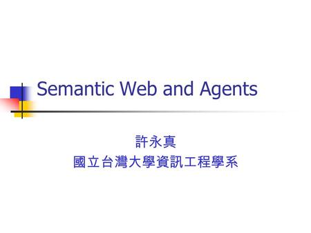 Semantic Web and Agents 許永真 國立台灣大學資訊工程學系. Information Revolution Computers for scientific computation Computers as productivity tools Personal and home.