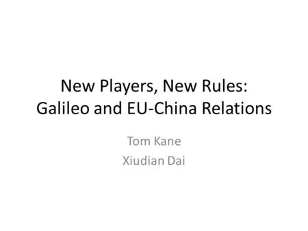 New Players, New Rules: Galileo and EU-China Relations Tom Kane Xiudian Dai.