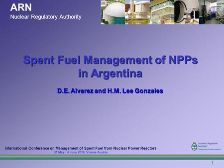 1 ARN Nuclear Regulatory Authority International Conference on Management of Spent Fuel from Nuclear Power Reactors 31 May - 4 June 2010, Vienna Austria.