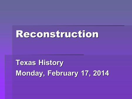 Reconstruction Texas History Monday, February 17, 2014.