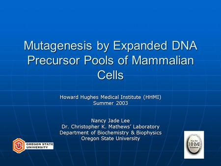Mutagenesis by Expanded DNA Precursor Pools of Mammalian Cells Howard Hughes Medical Institute (HHMI) Summer 2003 Nancy Jade Lee Dr. Christopher K. Mathews'