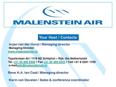 Your Host / Contacts Arjan van der Horst / Managing director Managing Director www.malensteinair.nl Tupolevlaan 44 I 1119 NZ Schiphol – Rijk, the Netherlands.