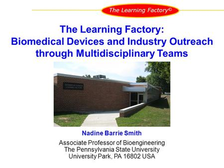 The Learning Factory © Nadine Barrie Smith Associate Professor of Bioengineering The Pennsylvania State University University Park, PA 16802 USA The Learning.