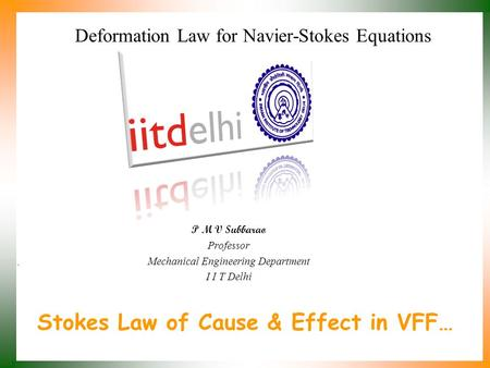 Stokes Law of Cause & Effect in VFF… P M V Subbarao Professor Mechanical Engineering Department I I T Delhi Deformation Law for Navier-Stokes Equations.