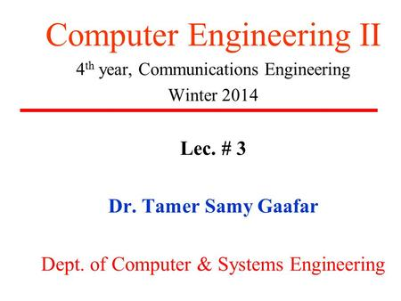 Computer Engineering II 4 th year, Communications Engineering Winter 2014 Lec. # 3 Dr. Tamer Samy Gaafar Dept. of Computer & Systems Engineering.