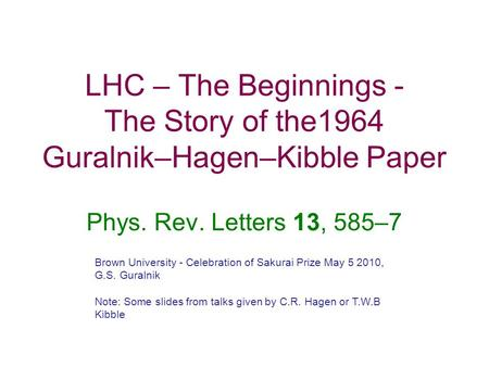 LHC – The Beginnings - The Story of the1964 Guralnik–Hagen–Kibble Paper Phys. Rev. Letters 13, 585–7 Brown University - Celebration of Sakurai Prize May.